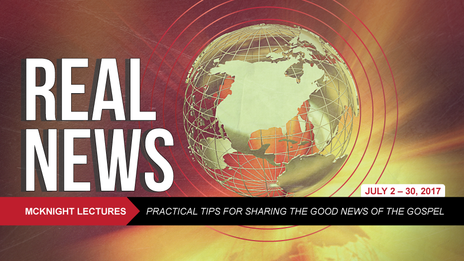 2017 McKnight Lectures—Real News: Practical Tips for Sharing the Good News of the Gospel