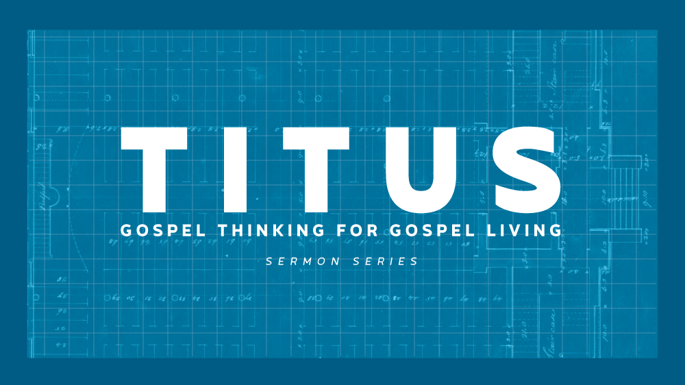 Titus: Gospel Thinking for Gospel Living